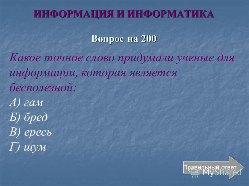 ИНФОРМАЦИЯ И ИНФОРМАТИКА Вопрос на 200 Правильный ответ Какое точное слово придумали ученые для информации, которая является бесполезной: А) гам Б) бред В) ересь Г) шум