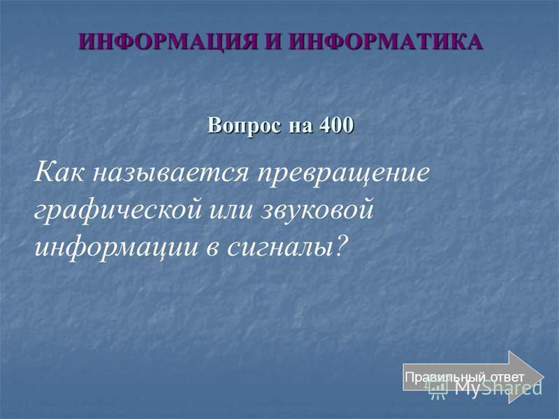 ИНФОРМАЦИЯ И ИНФОРМАТИКА Вопрос на 400 Правильный ответ Как называется превращение графической или звуковой информации в сигналы?
