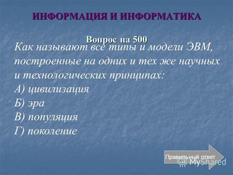 ИНФОРМАЦИЯ И ИНФОРМАТИКА Вопрос на 500 Правильный ответ Как называют все типы и модели ЭВМ, построенные на одних и тех же научных и технологических принципах: А) цивилизация Б) эра В) популяция Г) поколение
