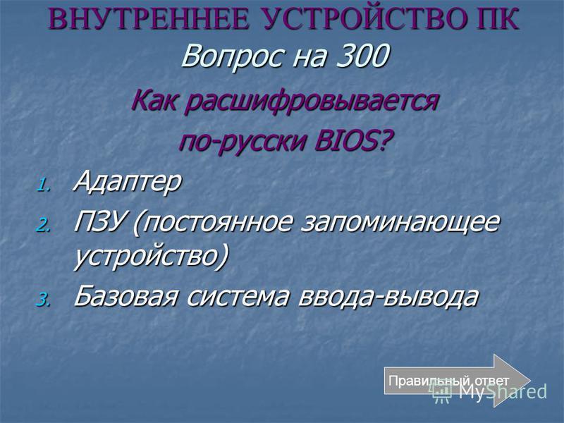 ВНУТРЕННЕЕ УСТРОЙСТВО ПК Вопрос на 300 Как расшифровывается по-русски BIOS? 1. Адаптер 2. ПЗУ (постоянное запоминающее устройство) 3. Базовая система ввода-вывода Правильный ответ