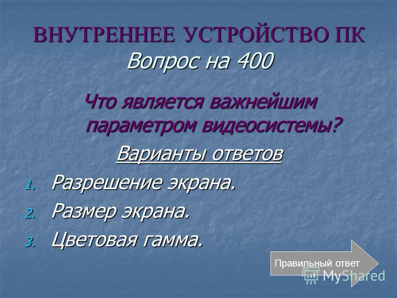 ВНУТРЕННЕЕ УСТРОЙСТВО ПК Вопрос на 400 Что является важнейшим параметром видеосистемы? Варианты ответов 1. Разрешение экрана. 2. Размер экрана. 3. Цветовая гамма. Правильный ответ