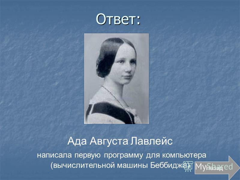Ответ: Ада Августа Лавлейс написала первую программу для компьютера (вычислительной машины Беббиджа)