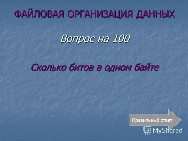 ФАЙЛОВАЯ ОРГАНИЗАЦИЯ ДАННЫХ Вопрос на 100 Сколько битов в одном байте Правильный ответ