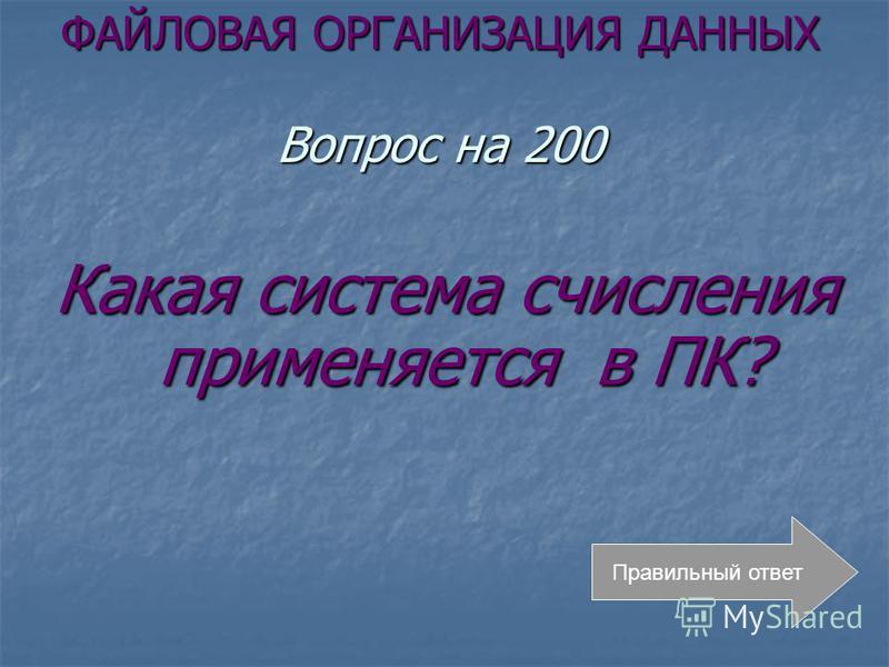 ФАЙЛОВАЯ ОРГАНИЗАЦИЯ ДАННЫХ Вопрос на 200 Какая система счисления применяется в ПК? Правильный ответ