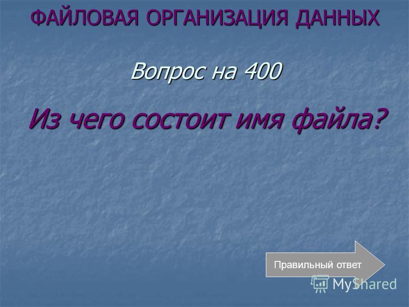 ФАЙЛОВАЯ ОРГАНИЗАЦИЯ ДАННЫХ Вопрос на 400 Из чего состоит имя файла? Правильный ответ