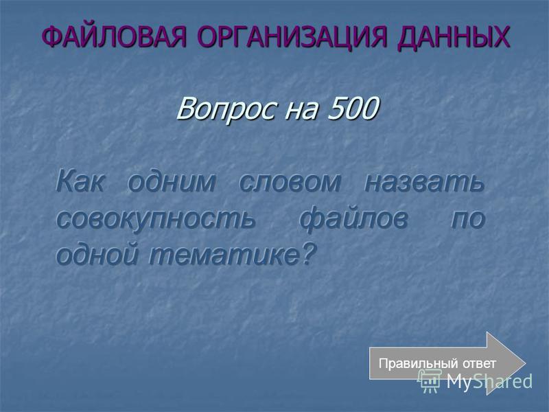 ФАЙЛОВАЯ ОРГАНИЗАЦИЯ ДАННЫХ Вопрос на 500 Правильный ответ