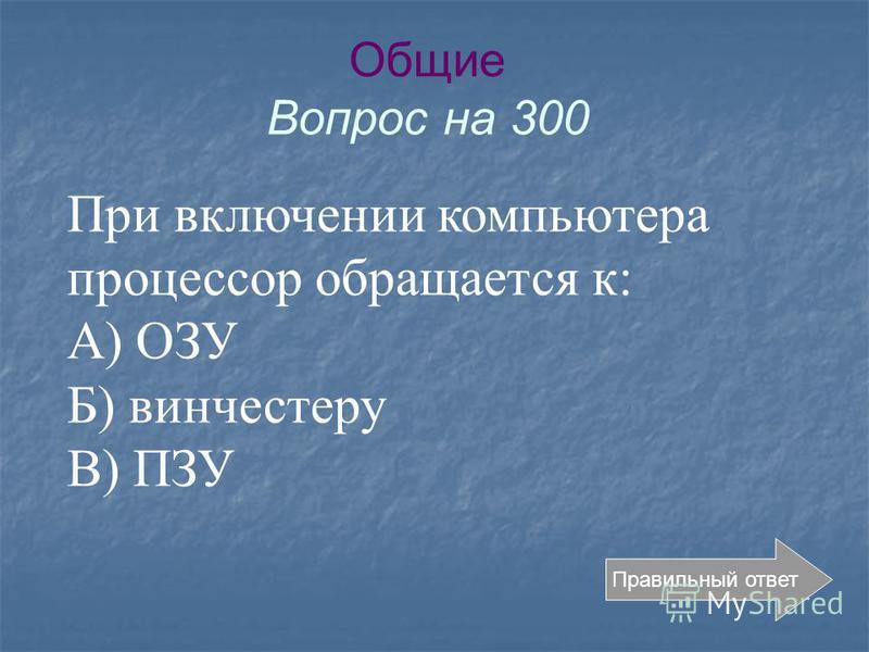 Общие Вопрос на 300 Правильный ответ При включении компьютера процессор обращается к: А) ОЗУ Б) винчестеру В) ПЗУ
