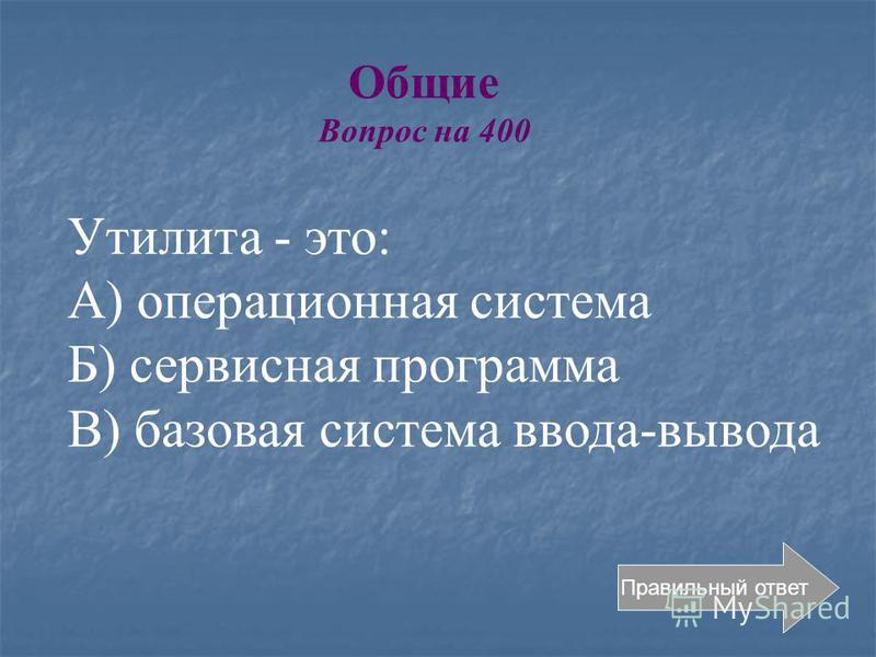 Общие Вопрос на 400 Правильный ответ Утилита - это: А) операционная система Б) сервисная программа В) базовая система ввода-вывода