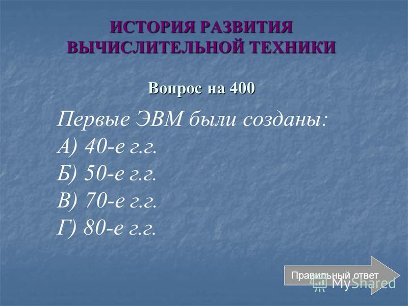 ИСТОРИЯ РАЗВИТИЯ ВЫЧИСЛИТЕЛЬНОЙ ТЕХНИКИ Вопрос на 400 Правильный ответ Первые ЭВМ были созданы: А) 40-е г.г. Б) 50-е г.г. В) 70-е г.г. Г) 80-е г.г.