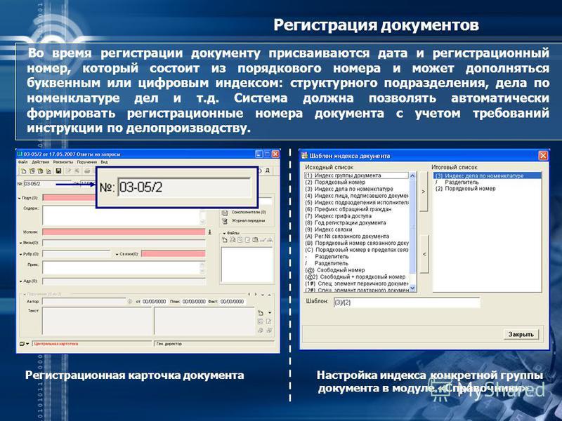 Регистрация документов Во время регистрации документу присваиваются дата и регистрационный номер, который состоит из порядкового номера и может дополняться буквенным или цифровым индексом: структурного подразделения, дела по номенклатуре дел и т.д. С