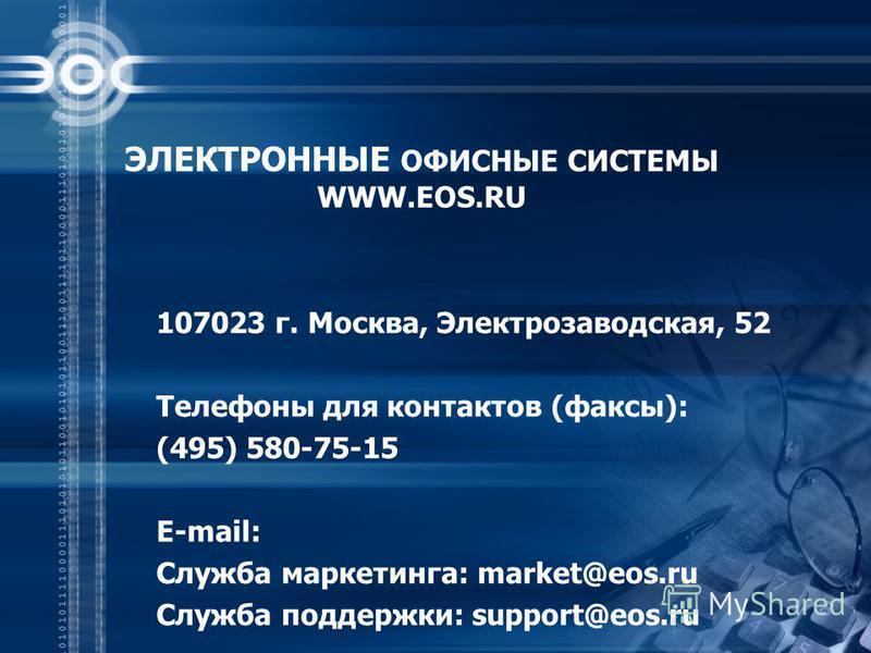 ЭЛЕКТРОННЫЕ ОФИСНЫЕ СИСТЕМЫ WWW.EOS.RU 107023 г. Москва, Электрозаводская, 52 Телефоны для контактов (факсы): (495) 580-75-15 E-mail: Служба маркетинга: market@eos.ru Служба поддержки: support@eos.ru