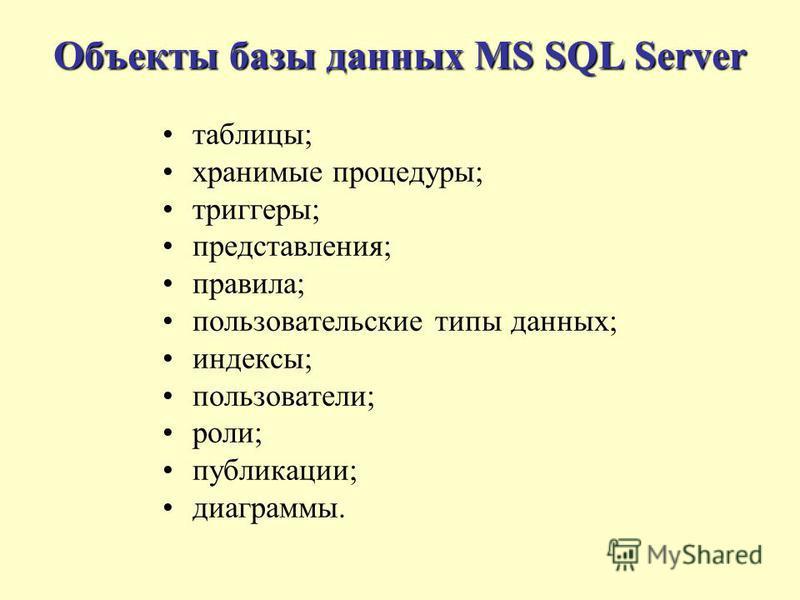 Объекты базы данных MS SQL Server таблицы; хранимые процедуры; триггеры; представления; правила; пользовательские типы данных; индексы; пользователи; роли; публикации; диаграммы.