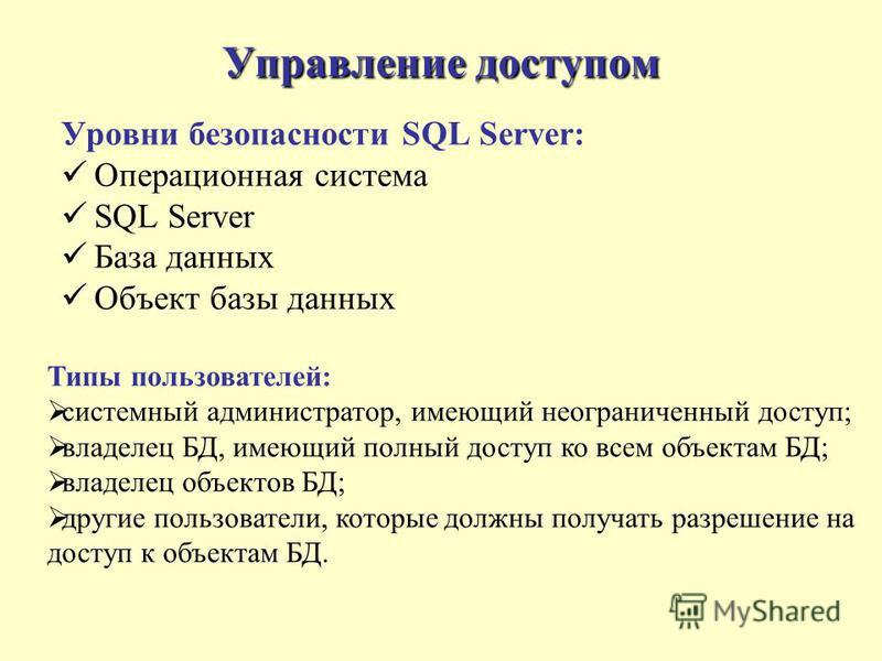 Управление доступом Уровни безопасности SQL Server: Операционная система SQL Server База данных Объект базы данных Типы пользователей: системный администратор, имеющий неограниченный доступ; владелец БД, имеющий полный доступ ко всем объектам БД; вла
