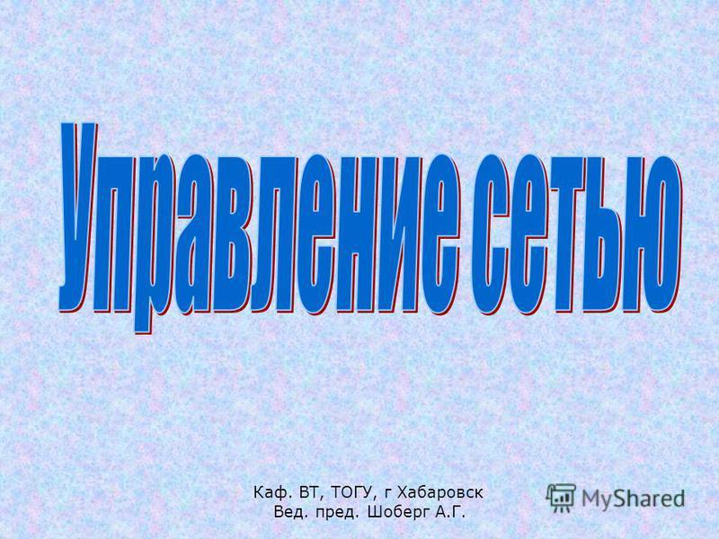 Каф. ВТ, ТОГУ, г Хабаровск Вед. пред. Шоберг А.Г.