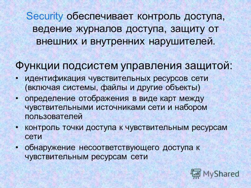Security обеспечивает контроль доступа, ведение журналов доступа, защиту от внешних и внутренних нарушителей. Функции подсистем управления защитой: идентификация чувствительных ресурсов сети (включая системы, файлы и другие объекты) определение отобр