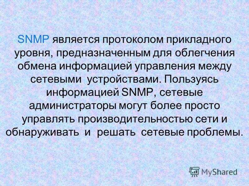 SNMP является протоколом прикладного уровня, предназначенным для облегчения обмена информацией управления между сетевыми устройствами. Пользуясь информацией SNMP, сетевые администраторы могут более просто управлять производительностью сети и обнаружи