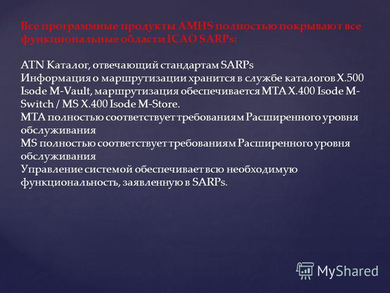 Все программные продукты AMHS полностью покрывают все функциональные области ICAO SARPs: ATN Каталог, отвечающий стандартам SARPs Информация о маршрутизации хранится в службе каталогов X.500 Isode M-Vault, маршрутизация обеспечивается MTA X.400 Isode