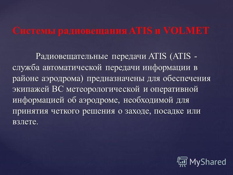 Радиовещательные передачи ATIS (ATIS - служба автоматической передачи информации в районе аэродрома) предназначены для обеспечения экипажей ВС метеорологической и оперативной информацией об аэродроме, необходимой для принятия четкого решения о заходе
