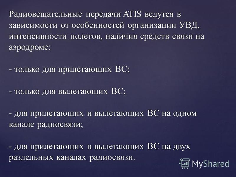 Радиовещательные передачи ATIS ведутся в зависимости от особенностей организации УВД, интенсивности полетов, наличия средств связи на аэродроме: - только для прилетающих ВС; - только для вылетающих ВС; - для прилетающих и вылетающих ВС на одном канал