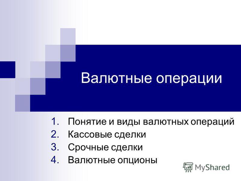 Валютные операции 1. Понятие и виды валютных операций 2. Кассовые сделки 3. Срочные сделки 4. Валютные опционы