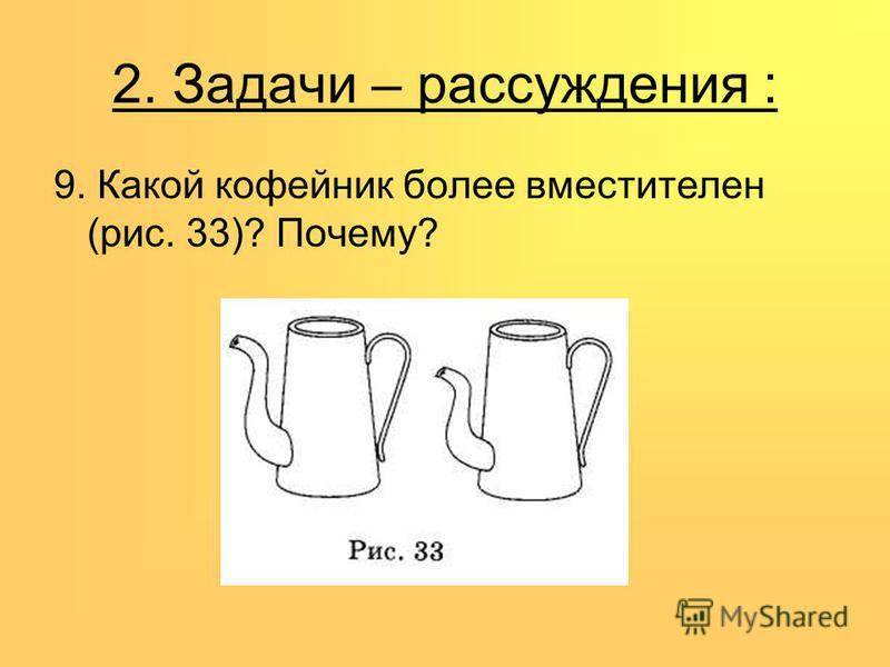 2. Задачи – рассуждения : 9. Какой кофейник более вместителен (рис. 33)? Почему?