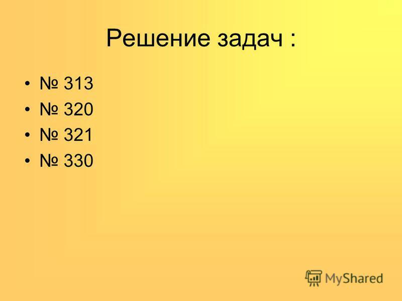 Решение задач : 313 320 321 330