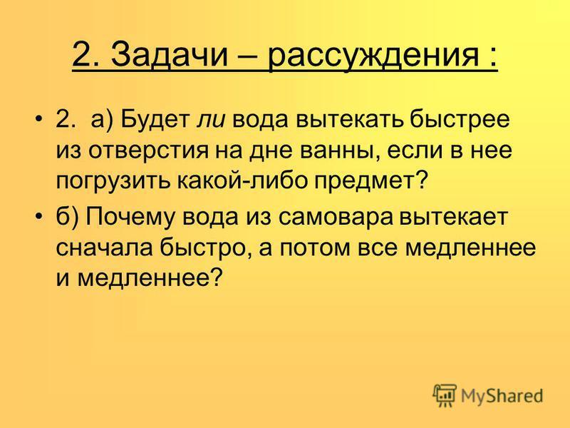 2. Задачи – рассуждения : 2. а) Будет ли вода вытекать быстрее из отверстия на дне ванны, если в нее погрузить какой-либо предмет? б) Почему вода из самовара вытекает сначала быстро, а потом все медленнее и медленнее?