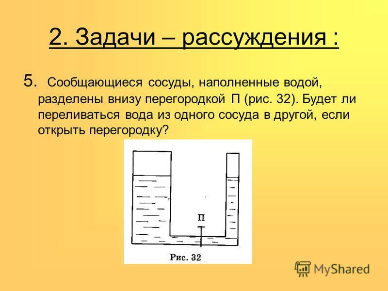 2. Задачи – рассуждения : 5. Сообщающиеся сосуды, наполненные водой, разделены внизу перегородкой П (рис. 32). Будет ли переливаться вода из одного сосуда в другой, если открыть перегородку?