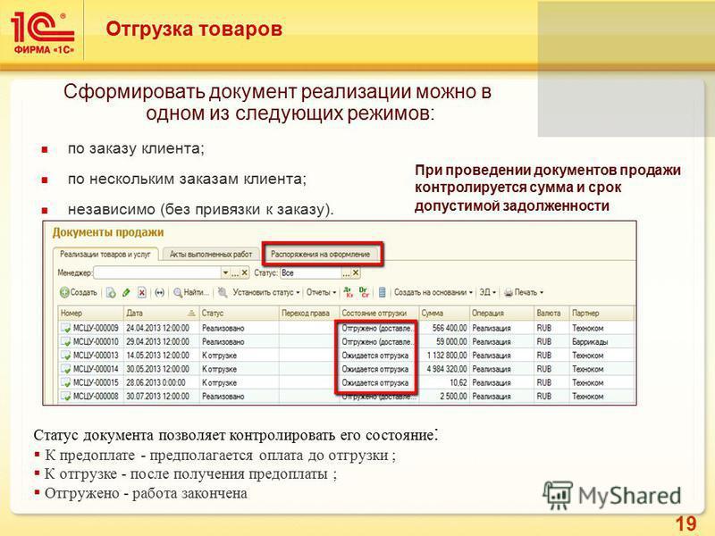 19 Отгрузка товаров Сформировать документ реализации можно в одном из следующих режимов: по заказу клиента; по нескольким заказам клиента; независимо (без привязки к заказу). Статус документа позволяет контролировать его состояние : К предоплате - пр