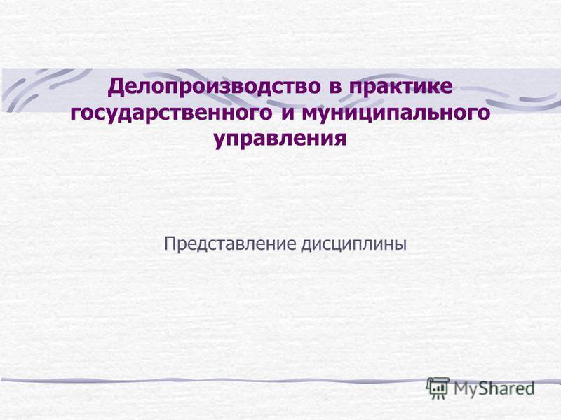 Делопроизводство в практике государственного и муниципального управления Представление дисциплины