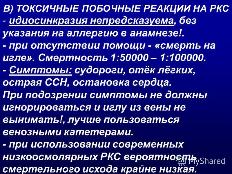 В) ТОКСИЧНЫЕ ПОБОЧНЫЕ РЕАКЦИИ НА РКС - идиосинкразия непредсказуема, без указания на аллергию в анамнезе!. - при отсутствии помощи - «смерть на игле». Смертность 1:50000 – 1:100000. - Симптомы: судороги, отёк лёгких, острая ССН, остановка сердца. При