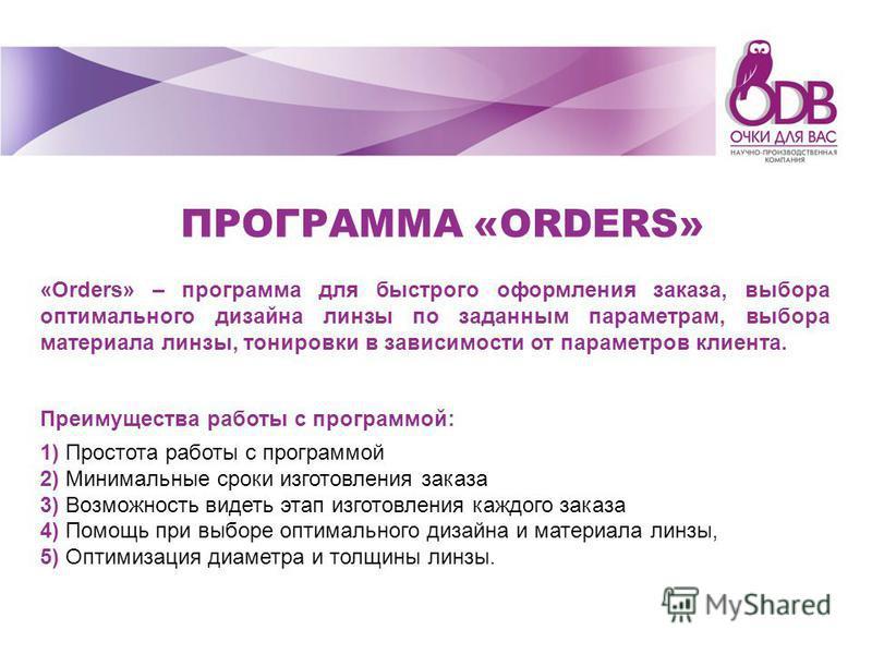 «Orders» – программа для быстрого оформления заказа, выбора оптимального дизайна линзы по заданным параметрам, выбора материала линзы, тонировки в зависимости от параметров клиента. Преимущества работы с программой: 1) Простота работы с программой 2)