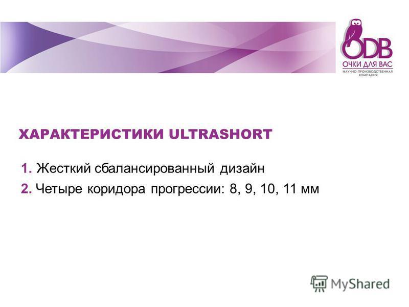 ХАРАКТЕРИСТИКИ ULTRASHORT 1. Жесткий сбалансированный дизайн 2. Четыре коридора прогрессии: 8, 9, 10, 11 мм