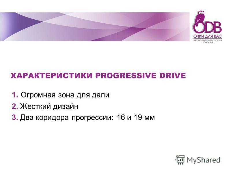 ХАРАКТЕРИСТИКИ PROGRESSIVE DRIVE 1. Огромная зона для дали 2. Жесткий дизайн 3. Два коридора прогрессии: 16 и 19 мм