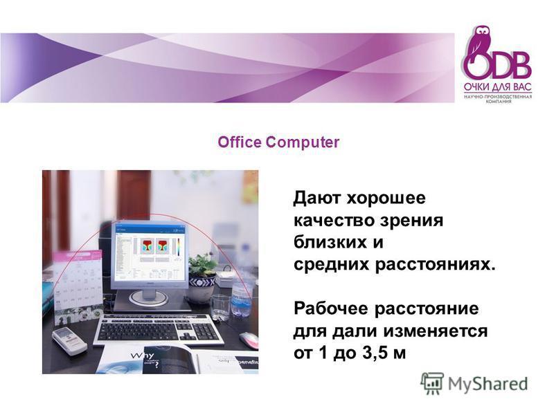 Office Computer Дают хорошее качество зрения близких и средних расстояниях. Рабочее расстояние для дали изменяется от 1 до 3,5 м