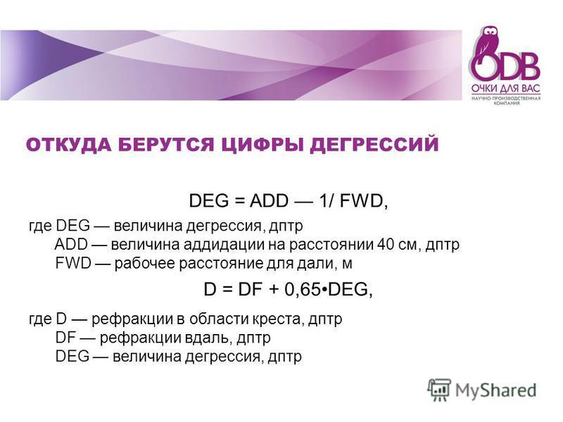 ОТКУДА БЕРУТСЯ ЦИФРЫ ДЕГРЕССИЙ DEG = ADD 1/ FWD, где DEG величина дегрессия, дптр ADD величина радиации на расстоянии 40 см, дптр FWD рабочее расстояние для дали, м D = DF + 0,65DEG, где D рефракции в области креста, дптр DF рефракции вдаль, дптр DEG