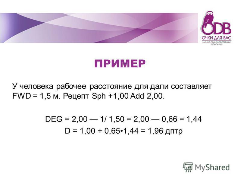 ПРИМЕР У человека рабочее расстояние для дали составляет FWD = 1,5 м. Рецепт Sph +1,00 Add 2,00. DEG = 2,00 1/ 1,50 = 2,00 0,66 = 1,44 D = 1,00 + 0,651,44 = 1,96 дптр
