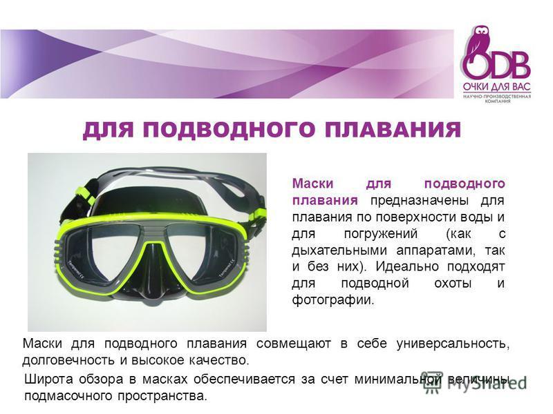 Маски для подводного плавания предназначены для плавания по поверхности воды и для погружений (как с дыхательными аппаратами, так и без них). Идеально подходят для подводной охоты и фотографии. Широта обзора в масках обеспечивается за счет минимально