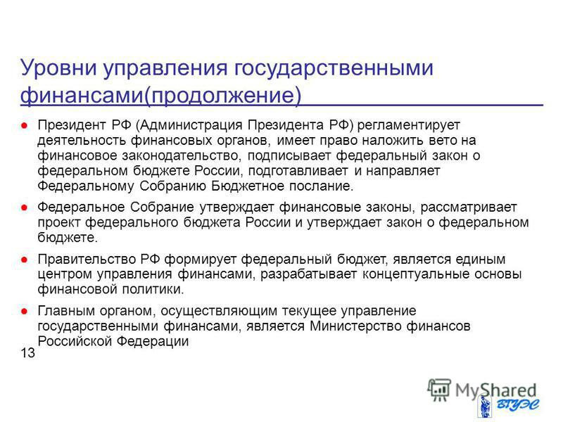 Уровни управления государственными финансами(продолжение) 13 Президент РФ (Администрация Президента РФ) регламентирует деятельность финансовых органов, имеет право наложить вето на финансовое законодательство, подписывает федеральный закон о федераль