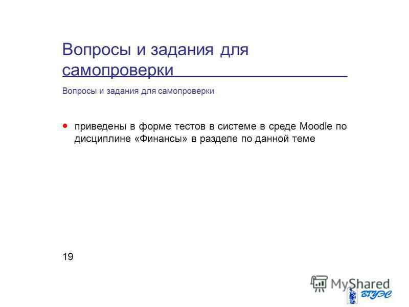 Вопросы и задания для самопроверки 19 Вопросы и задания для самопроверки приведены в форме тестов в системе в среде Moodle по дисциплине «Финансы» в разделе по данной теме