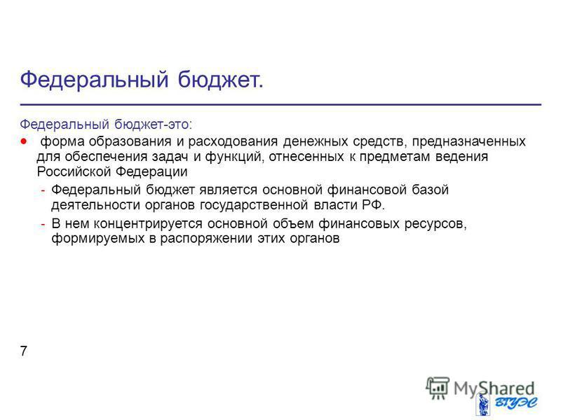 Федеральный бюджет. 7 Федеральный бюджет-это: форма образования и расходования денежных средств, предназначенных для обеспечения задач и функций, отнесенных к предметам ведения Российской Федерации - Федеральный бюджет является основной финансовой ба