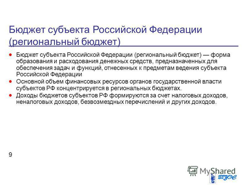 Бюджет субъекта Российской Федерации (региональный бюджет) 9 Бюджет субъекта Российской Федерации (региональный бюджет) форма образования и расходования денежных средств, предназначенных для обеспечения задач и функций, отнесенных к предметам ведения