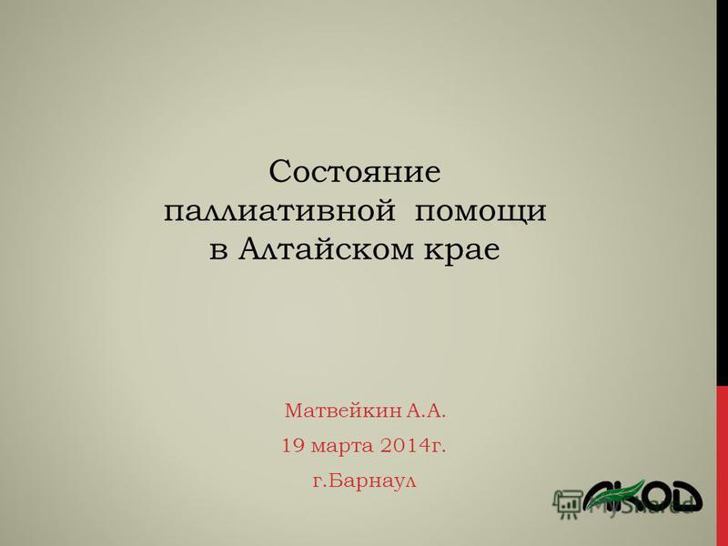 Матвейкин А.А. 19 марта 2014 г. г.Барнаул Состояние паллиативной помощи в Алтайском крае