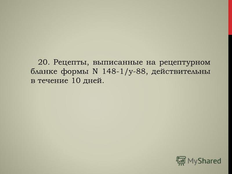 20. Рецепты, выписанные на рецептурном бланке формы N 148-1/у-88, действительны в течение 10 дней.