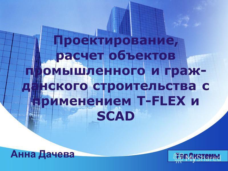 LOGO Проектирование, расчет объектов промышленного и граж данского строительства с применением T-FLEX и SCAD Топ Системы Анна Дачева