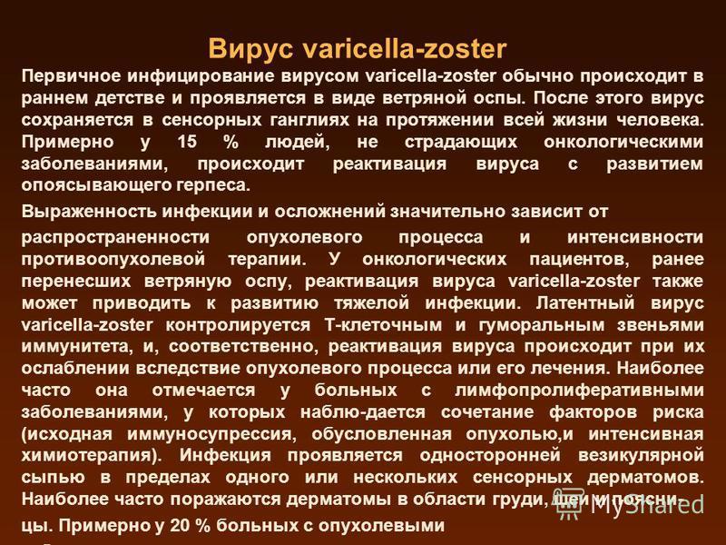 Вирус varicella-zoster Первичное инфицирование вирусом varicella-zoster обычно происходит в раннем детстве и проявляется в виде ветряной оспы. После этого вирус сохраняется в сенсорных ганглиях на протяжении всей жизни человека. Примерно у 15 % людей