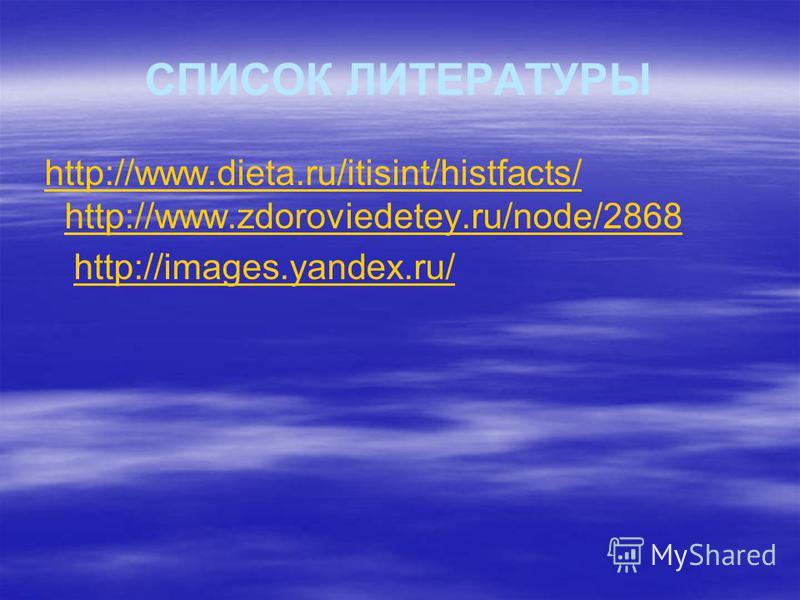 СПИСОК ЛИТЕРАТУРЫ http://www.dieta.ru/itisint/histfacts/ http://www.zdoroviedetey.ru/node/2868http://www.dieta.ru/itisint/histfacts/ http://www.zdoroviedetey.ru/node/2868 http://images.yandex.ru/