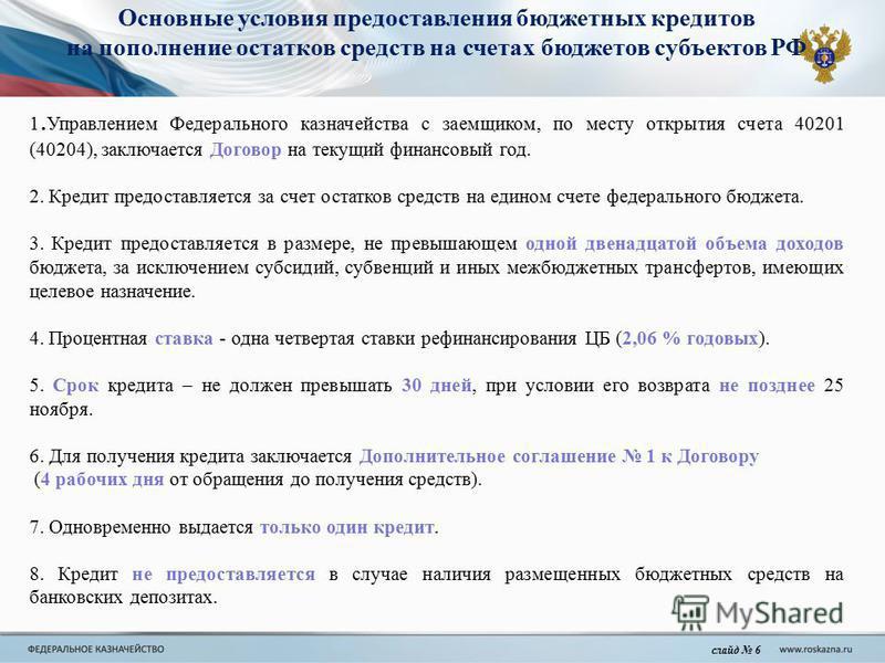 Основные условия предоставления бюджетных кредитов на пополнение остатков средств на счетах бюджетов субъектов РФ слайд 6 1. Управлением Федерального казначейства с заемщиком, по месту открытия счета 40201 (40204), заключается Договор на текущий фина