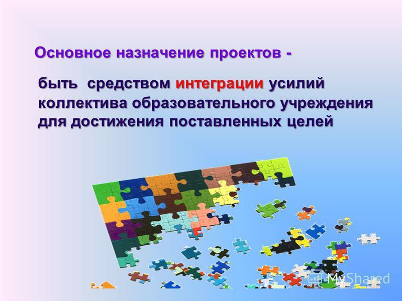 Основное назначение проектов - быть средством интеграции усилий коллектива образовательного учреждения для достижения поставленных целей