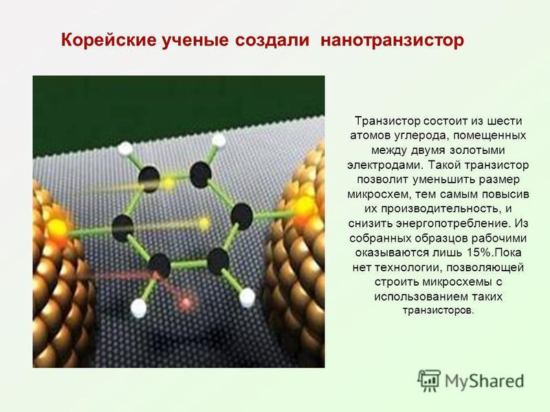 Корейские ученые создали нанотранзистор Транзистор состоит из шести атомов углерода, помещенных между двумя золотыми электродами. Такой транзистор позволит уменьшить размер микросхем, тем самым повысив их производительность, и снизить энергопотреблен